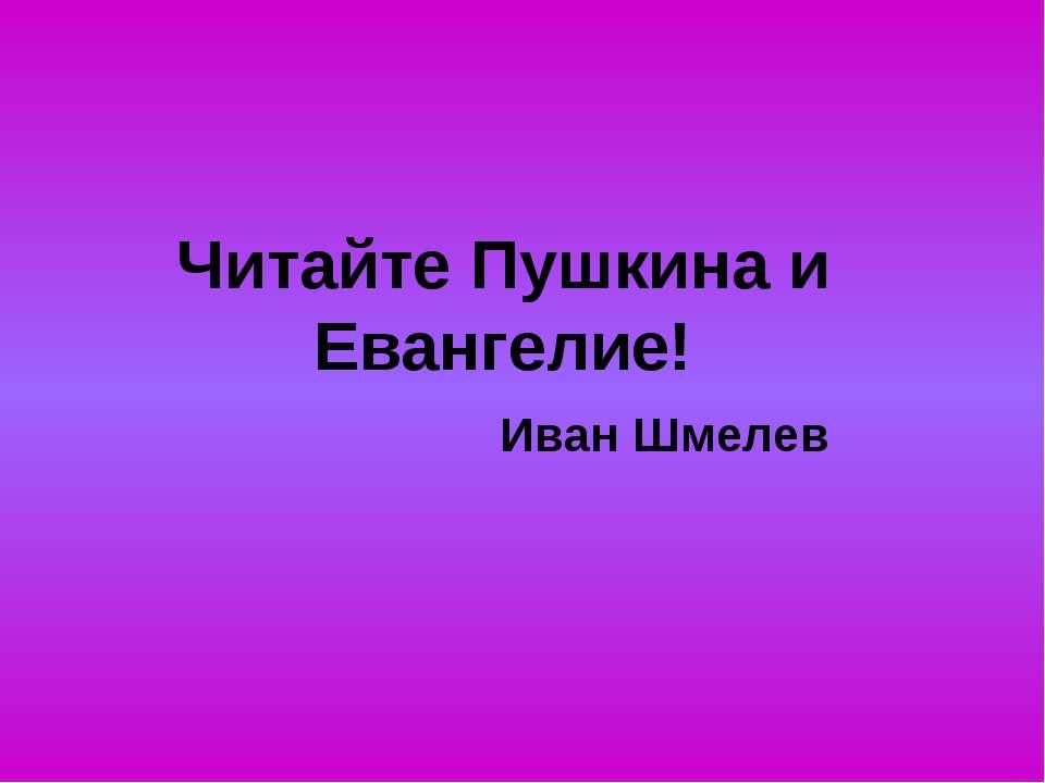 Читайте Пушкина и Евангелие! Иван Шмелев