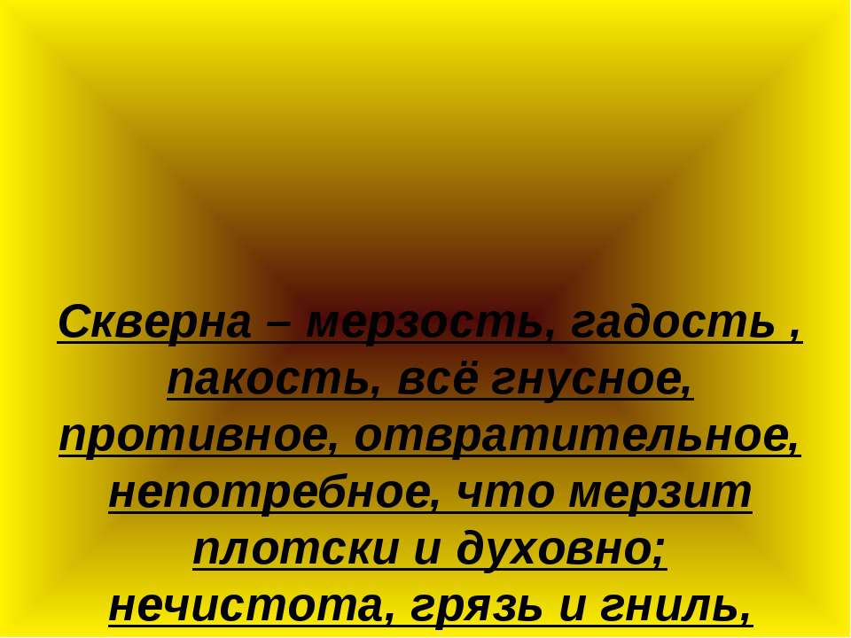 Скверна – мерзость, гадость , пакость, всё гнусное, противное, отвратительное...