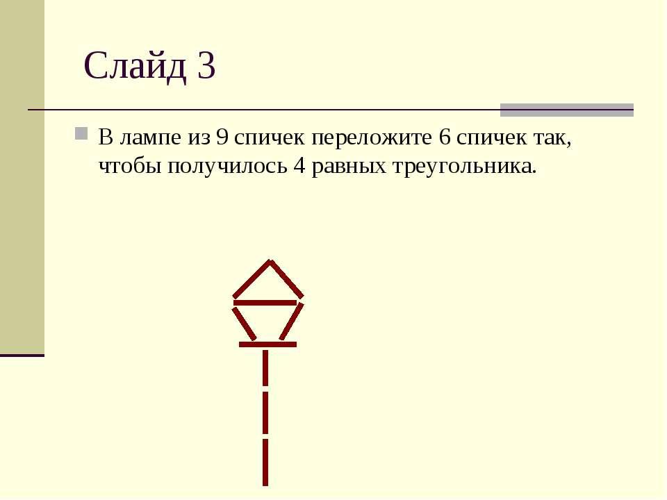 Слайд 3 В лампе из 9 спичек переложите 6 спичек так, чтобы получилось 4 равны...