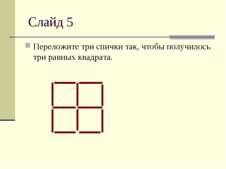 Слайд 5 Переложите три спички так, чтобы получилось три равных квадрата.