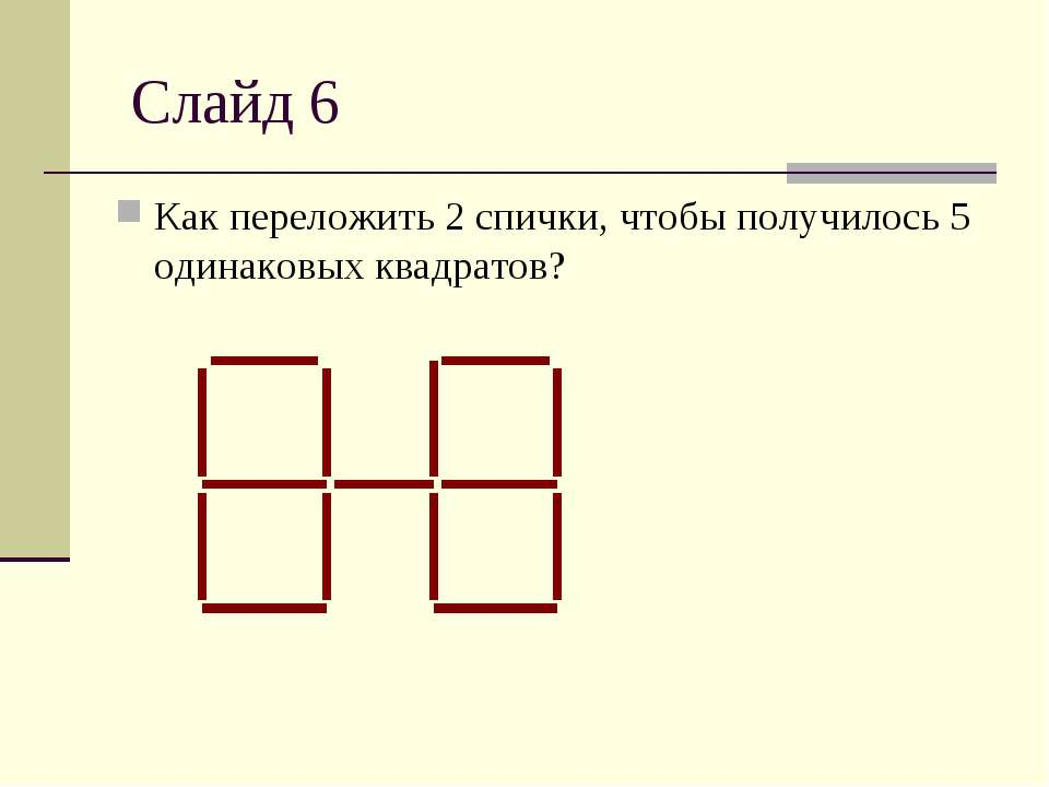 Слайд 6 Как переложить 2 спички, чтобы получилось 5 одинаковых квадратов?