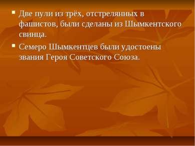 Две пули из трёх, отстрелянных в фашистов, были сделаны из Шымкентского свинц...