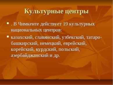 Культурные центры . В Чимкенте действует 19 культурных национальных центров: ...