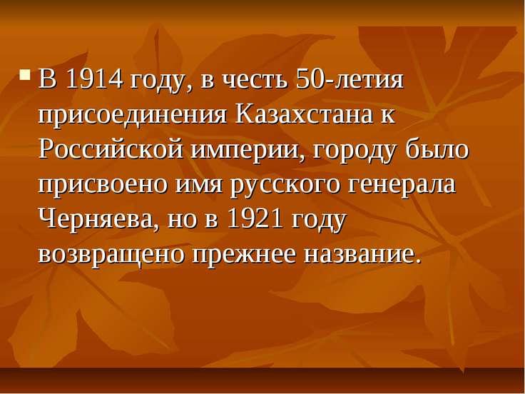 В 1914 году, в честь 50-летия присоединения Казахстана к Российской империи, ...