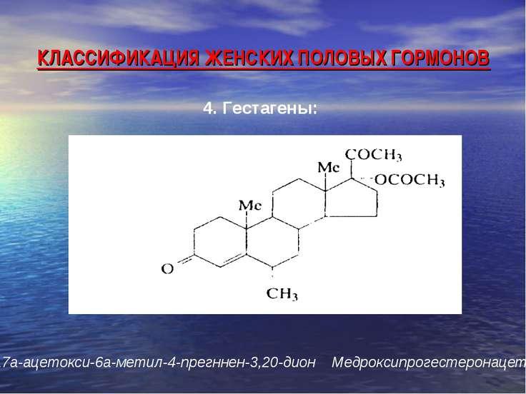 КЛАССИФИКАЦИЯ ЖЕНСКИХ ПОЛОВЫХ ГОРМОНОВ 4. Гестагены: 17a-ацетокси-6а-метил-4-...