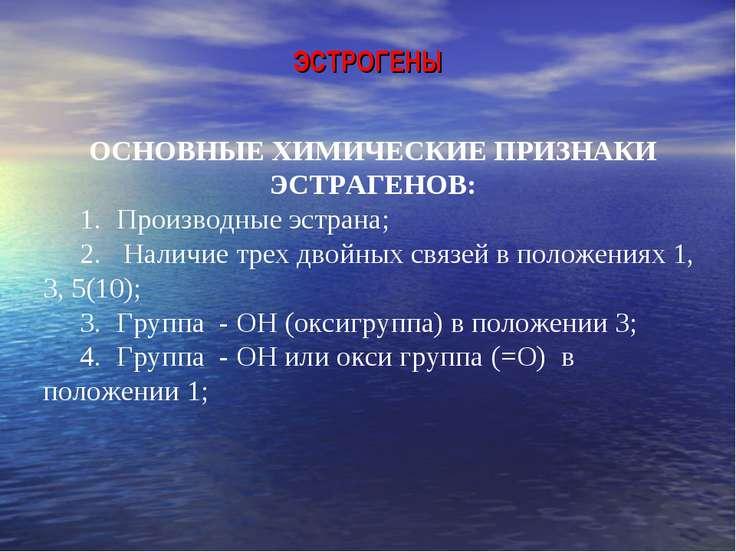 ЭСТРОГЕНЫ ОСНОВНЫЕ ХИМИЧЕСКИЕ ПРИЗНАКИ ЭСТРАГЕНОВ: 1. Производные эстрана; 2....