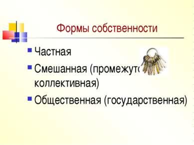 Формы собственности Частная Смешанная (промежуточная, коллективная) Обществен...