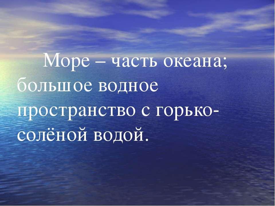 Море – часть океана; большое водное пространство с горько-солёной водой.