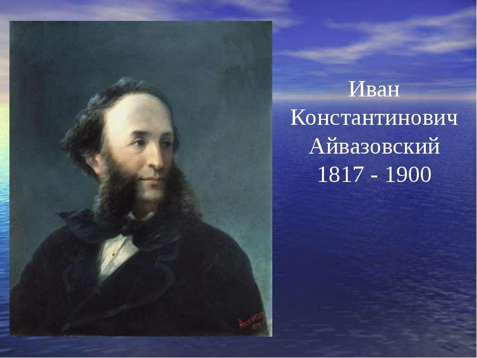 Иван Константинович Айвазовский 1817 - 1900