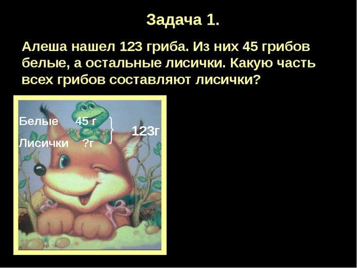Задача 1. Алеша нашел 123 гриба. Из них 45 грибов белые, а остальные лисички....