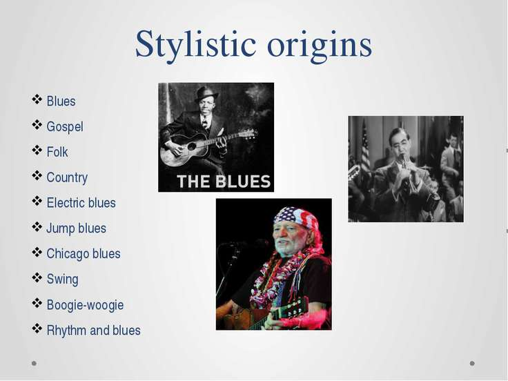 Stylistic origins Blues Gospel Folk Country Electric blues Jump blues Chicago...