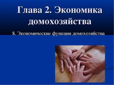 Глава 2. Экономика домохозяйства 8. Экономические функции домохозяйства 8. Эк...