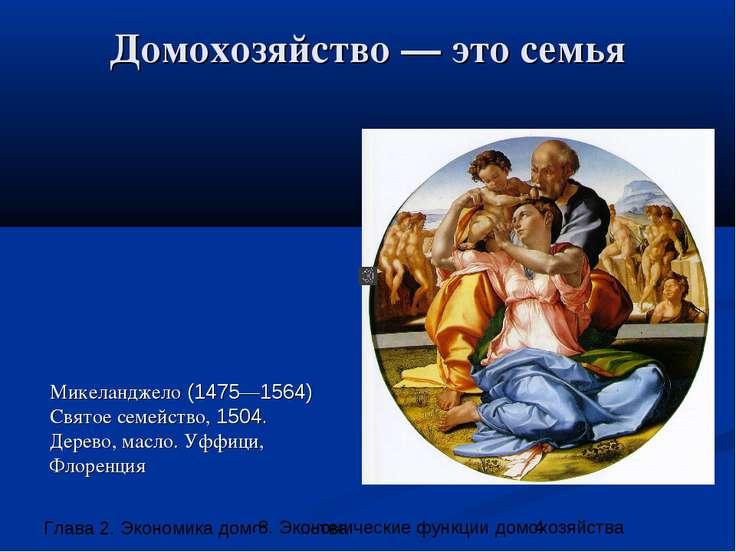 Домохозяйство — это семья Микеланджело (1475—1564) Святое семейство, 1504. Де...