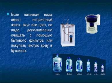 Если питьевая вода имеет неприятный запах, вкус или цвет, ее надо дополнитель...
