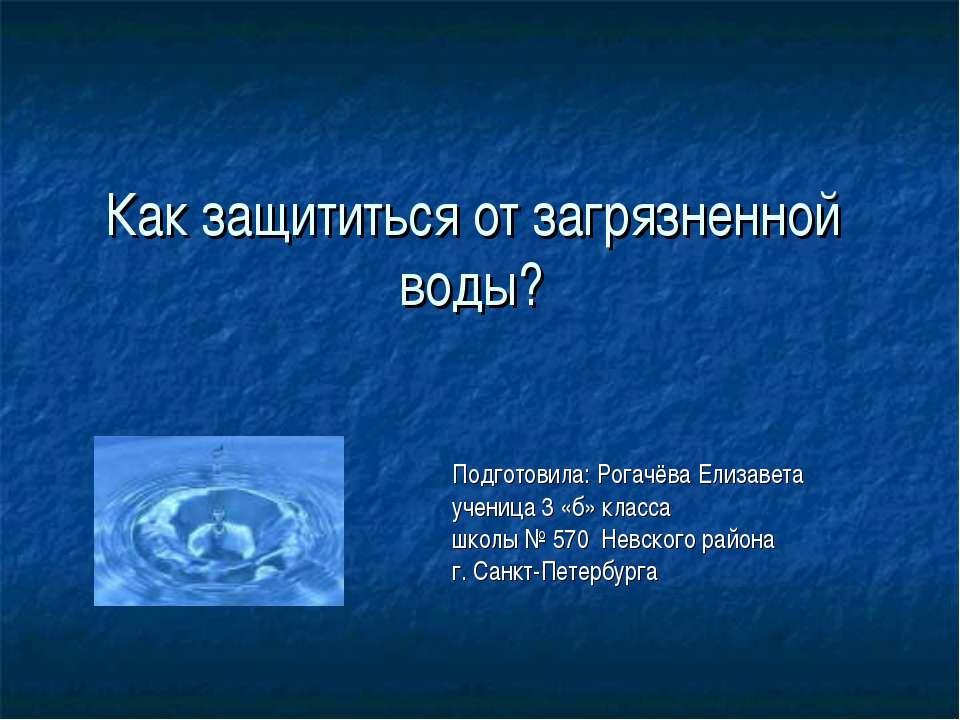 Как защититься от загрязненной воды? Подготовила: Рогачёва Елизавета ученица ...