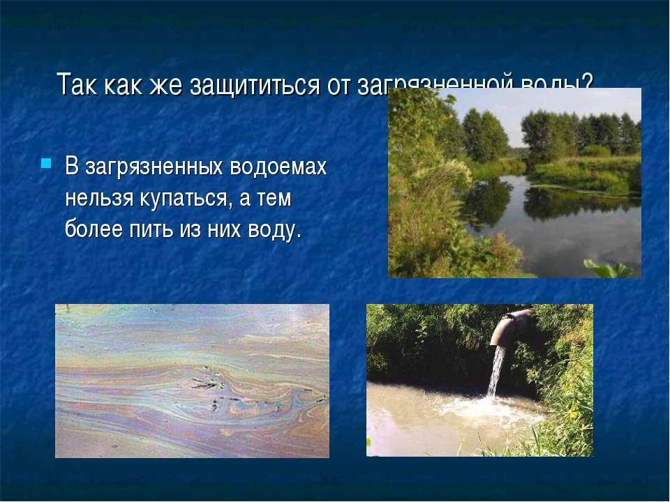Так как же защититься от загрязненной воды? В загрязненных водоемах нельзя ку...