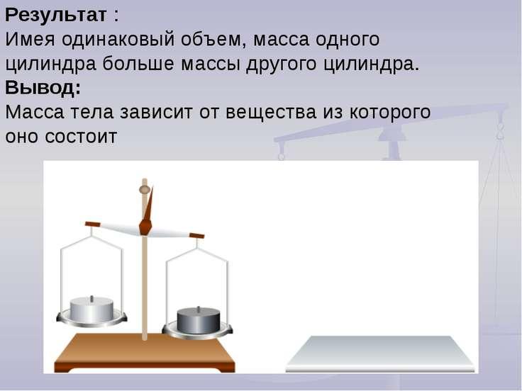 Результат : Имея одинаковый объем, масса одного цилиндра больше массы другого...