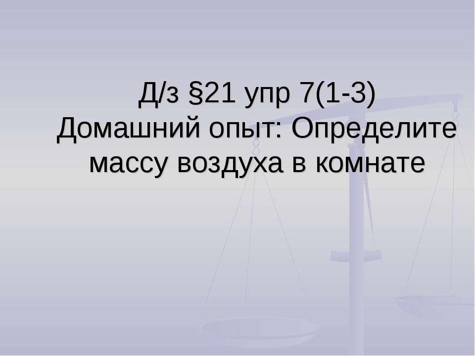 Д/з §21 упр 7(1-3) Домашний опыт: Определите массу воздуха в комнате