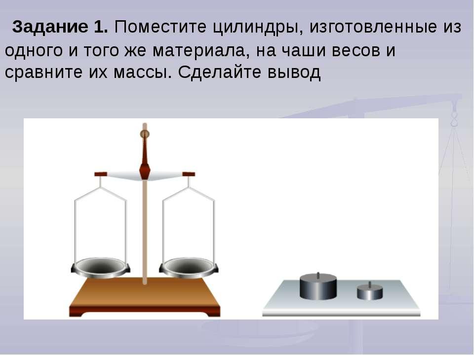 Задание 1. Поместите цилиндры, изготовленные из одного и того же материала, н...