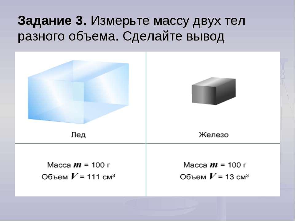 Задание 3. Измерьте массу двух тел разного объема. Сделайте вывод