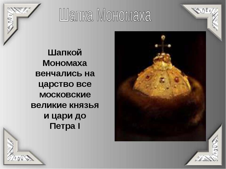 Шапкой Мономаха венчались на царство все московские великие князья и цари до ...