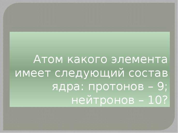 Атом какого элемента имеет следующий состав ядра: протонов – 9; нейтронов – 10?