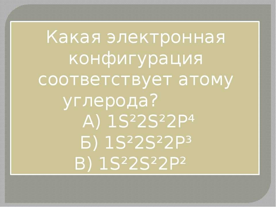 Какая электронная конфигурация соответствует атому углерода? A) 1S²2S²2P⁴ Б) ...
