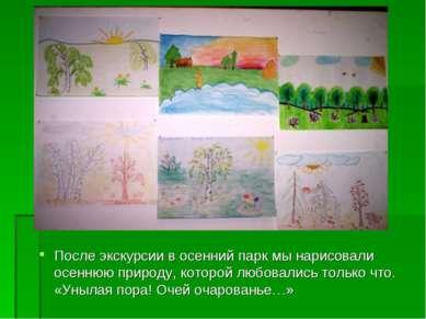 После экскурсии в осенний парк мы нарисовали осеннюю природу, которой любовал...