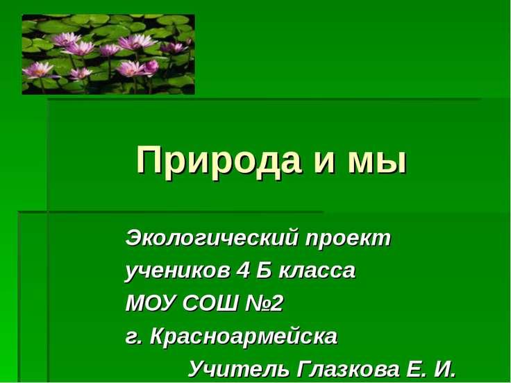 Природа и мы Экологический проект учеников 4 Б класса МОУ СОШ №2 г. Красноарм...