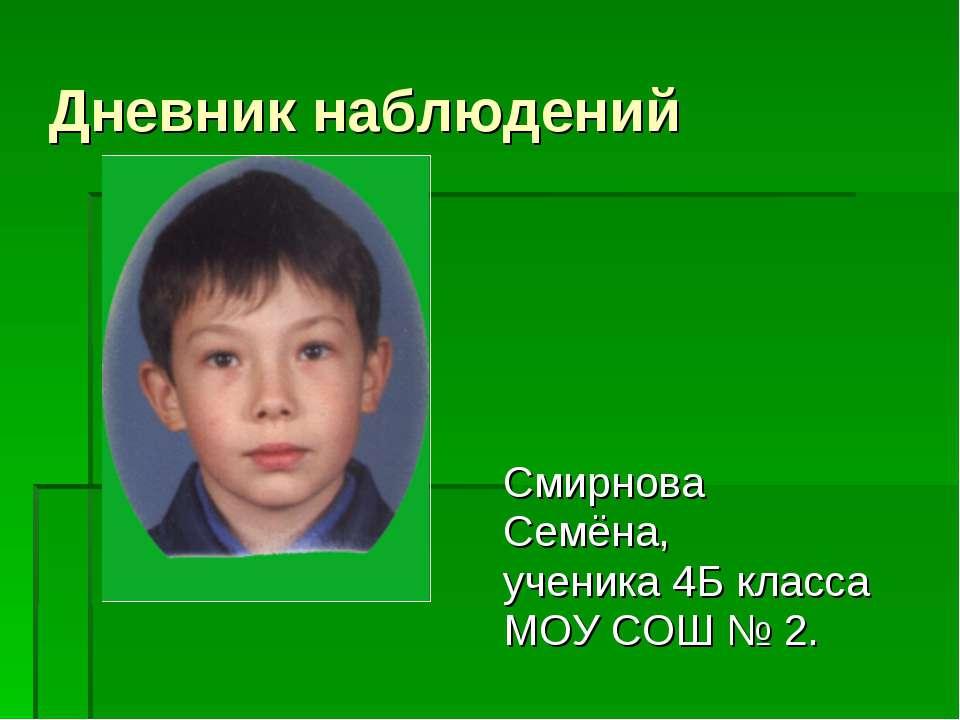 Дневник наблюдений Смирнова Семёна, ученика 4Б класса МОУ СОШ № 2.