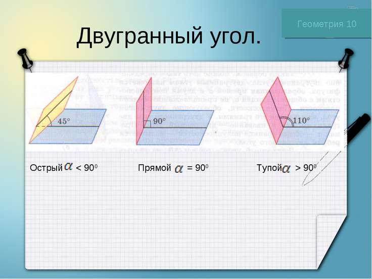 Двугранный угол. Геометрия 10 Острый < 900 Прямой = 900 Тупой > 900