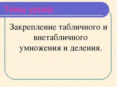 Тема урока: Закрепление табличного и внетабличного умножения и деления.