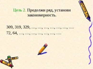 Цель 2. Продолжи ряд, установи закономерность. 309, 319, 329, …, …, …, …, …, ...