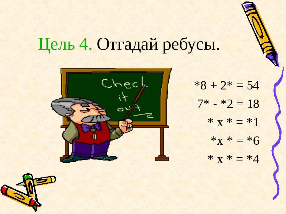 Цель 4. Отгадай ребусы. *8 + 2* = 54 7* - *2 = 18 * х * = *1 *х * = *6 * х * ...