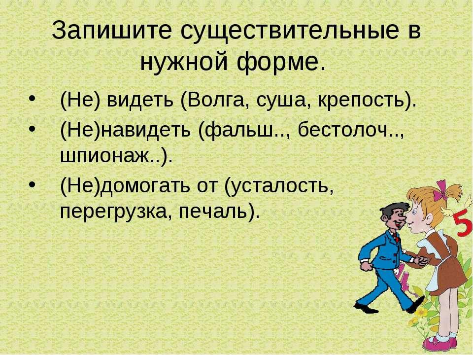 Запишите существительные в нужной форме. (Не) видеть (Волга, суша, крепость)....