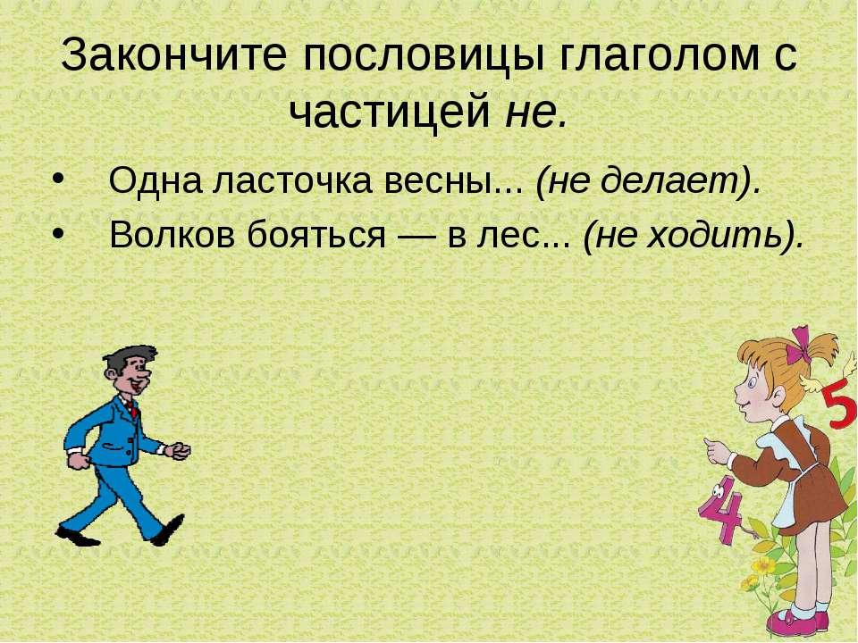 Закончите пословицы глаголом с частицей не. Одна ласточка весны... (не делает...