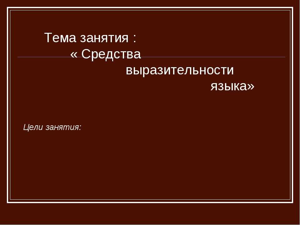 Тема занятия : « Средства выразительности языка» Цели занятия: