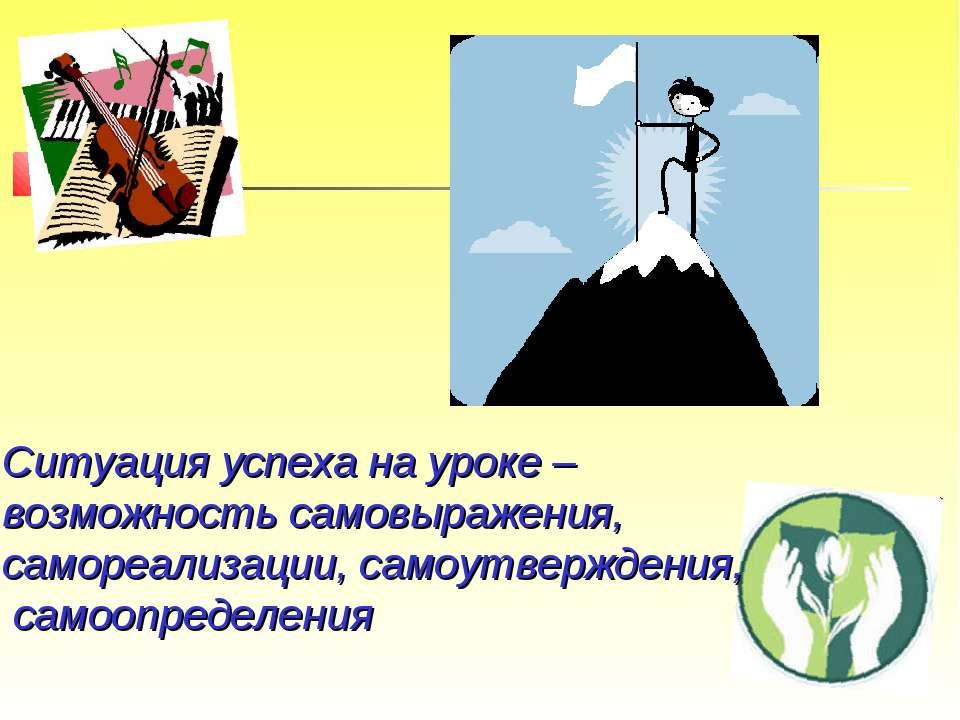 Ситуация успеха на уроке – возможность самовыражения, самореализации, самоутв...