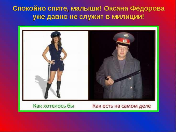 Спокойно спите, малыши! Оксана Фёдорова уже давно не служит в милиции!