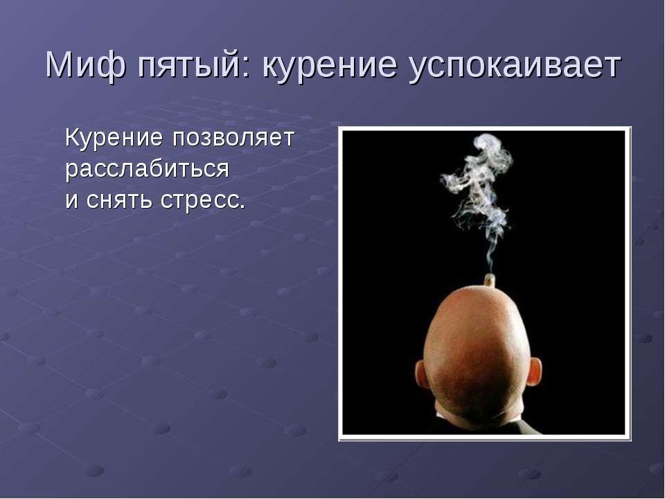 Миф пятый: курение успокаивает Курение позволяет расслабиться иснять стресс.