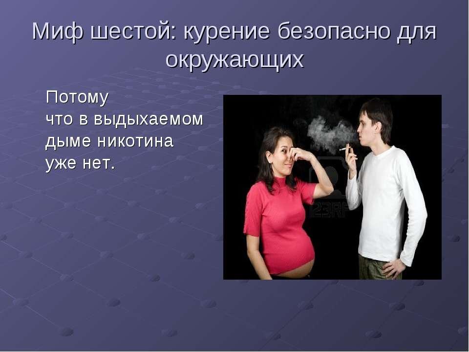 Миф шестой: курение безопасно для окружающих Потому чтоввыдыхаемом дыме ник...