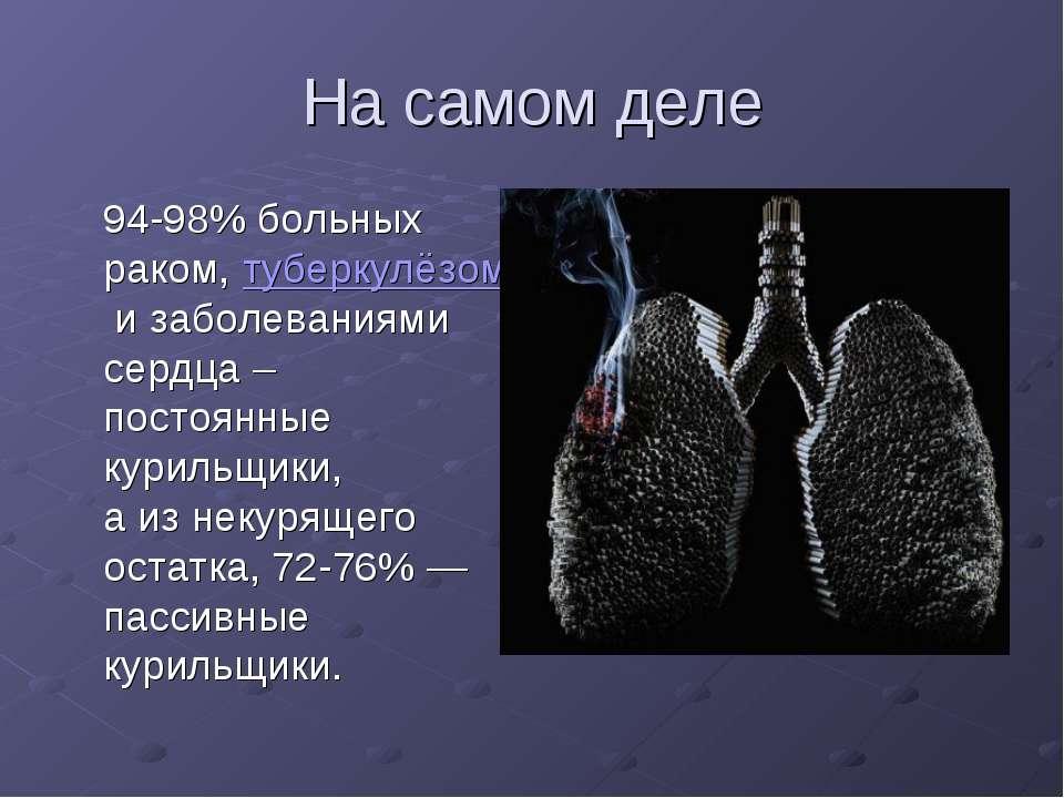 На самом деле 94-98% больных раком,туберкулёзомизаболеваниями сердца – пос...
