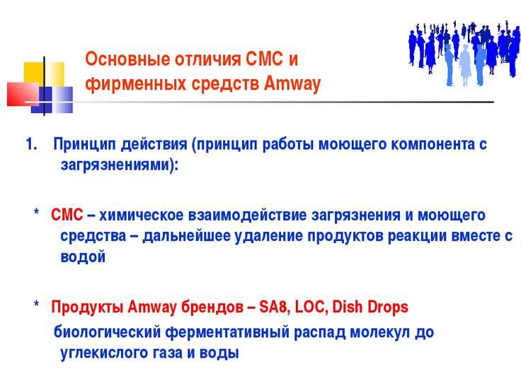 Основные отличия СМС и фирменных средств Amway 1. Принцип действия (принцип р...