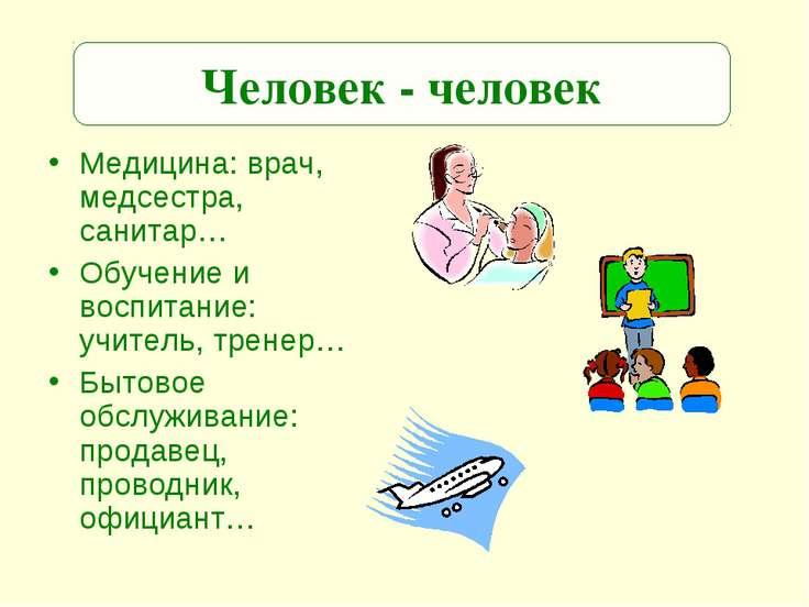 Медицина: врач, медсестра, санитар… Обучение и воспитание: учитель, тренер… Б...