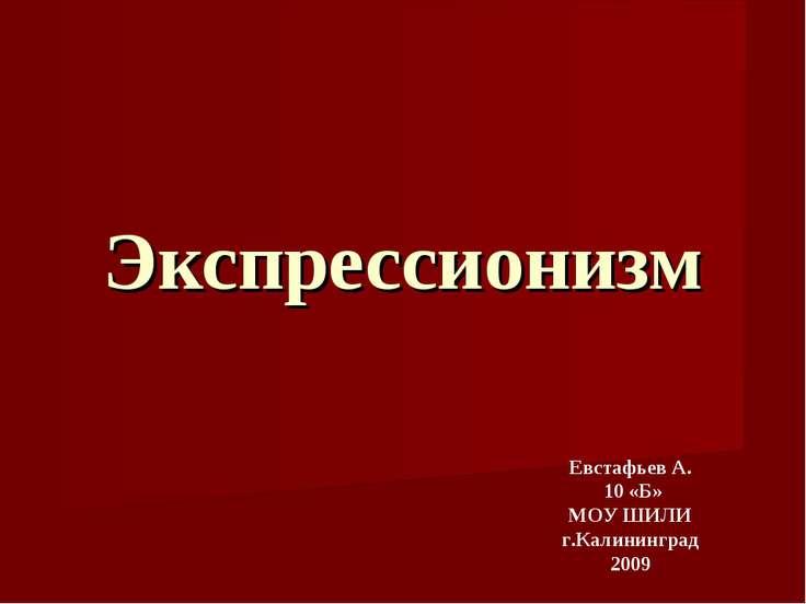 Экспрессионизм Евстафьев А. 10 «Б» МОУ ШИЛИ г.Калининград 2009
