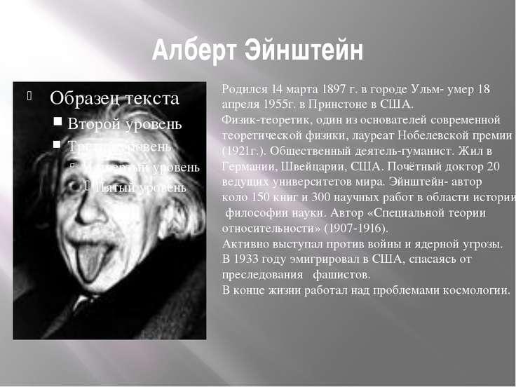 Алберт Эйнштейн Родился 14 марта 1897 г. в городе Ульм- умер 18 апреля 1955г....