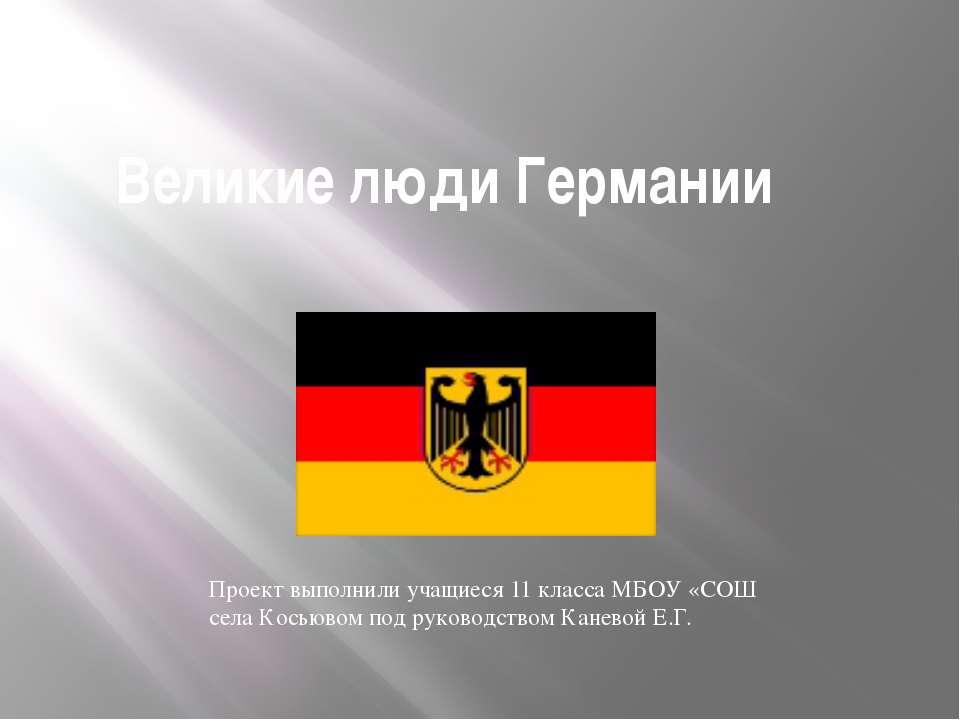 Великие люди Германии Проект выполнили учащиеся 11 класса МБОУ «СОШ села Кось...