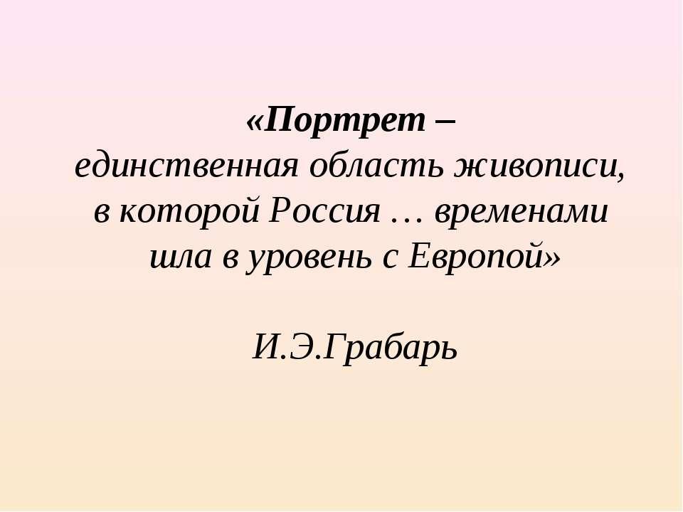 «Портрет – единственная область живописи, в которой Россия … временами шла в ...