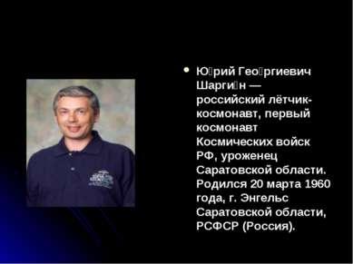 Ю рий Гео ргиевич Шарги н— российский лётчик-космонавт, первый космонавт Кос...