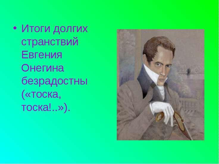 Итоги долгих странствий Евгения Онегина безрадостны («тоска, тоска!..»).
